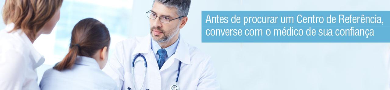 Antes de procurar um Centro de Referência, converse com o médico de sua confiança